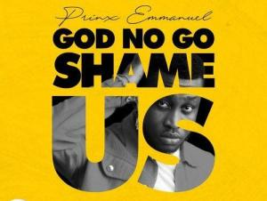 Prinx Emmanuel God No Go Shame Us
