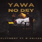Kelvyn Boy ft M.anifest – Yawa No Dey