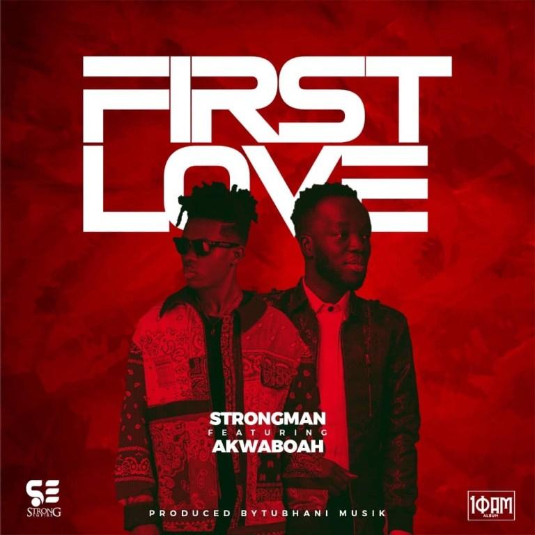 Strongman – First Love ft. Akwaboah Prod. by TubhaniMuzik