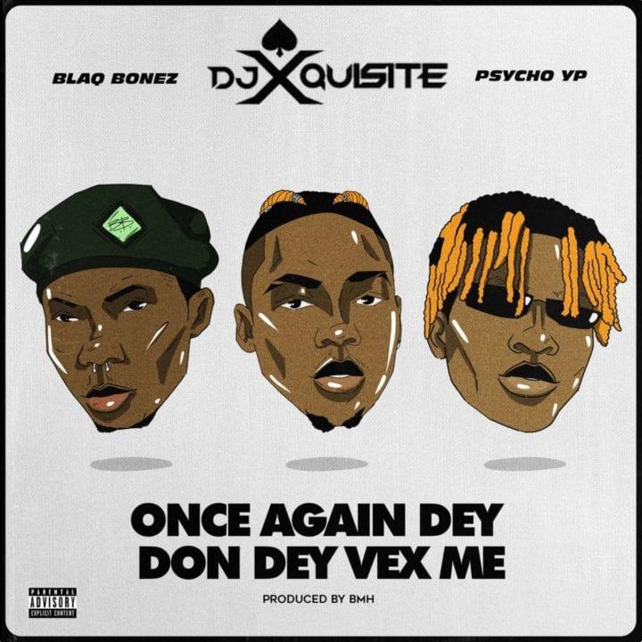 DJ Xquisite ft Blaqbonez PsychoYP – Once Again Dey Don Dey Vex Me
