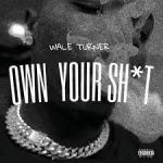 Wale Turner - Own Your Shxt