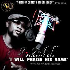 J. Jeff Ft. Carol Cee I Will Praise His Name mp3 download