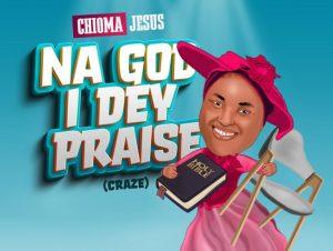 Chioma Jesus Na God I Dey Praise (Craze) mp3 download