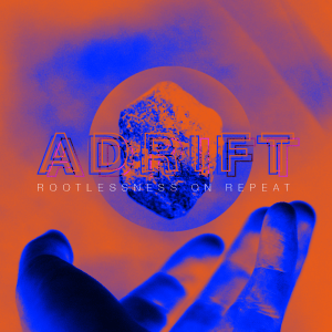 Issue.17: Adrift: Rootlessness On Repeat
