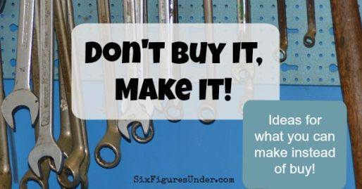 Don't Buy It, Make It- Ideas for what you can make instead of buy