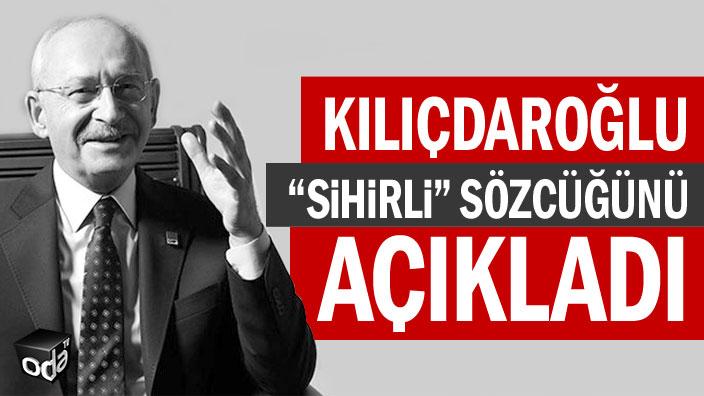 "Kılıçdaroğlu ""sihirli"" sözcüğünü alenilisimı"