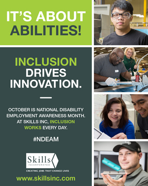 It's About Abilities. Inclusion Drives Innovation. October is National Disability Awareness Month. At Skills Inc., Inclusion Works Every Day.