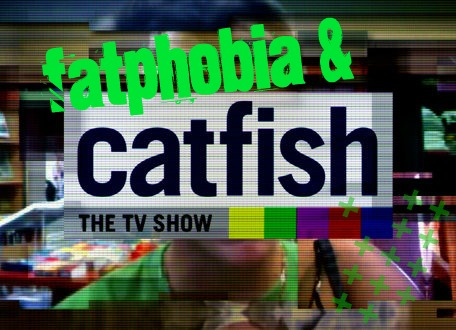 Fatphobia and Catfish: The TV Show
