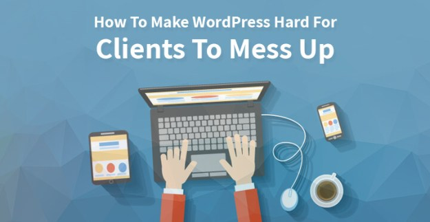 How To Make WordPress Hard For Clients To Mess Up