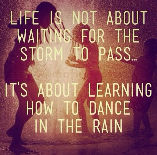 Life is not about waiting for the storm to pass, it's about learning how to dance in the rain quote