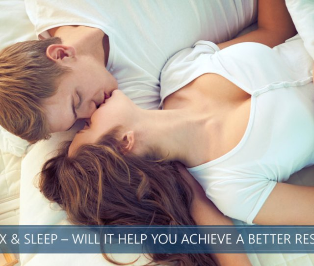 Sleep And Sex Will It Help You Achieve A Better Rest