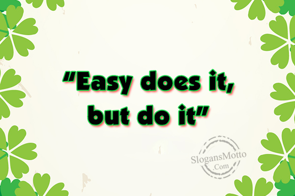 """Easy does it, but do it"""" 