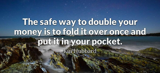 """""""The safest way to double your money is to fold it over once and put it in your pocket."""""""
