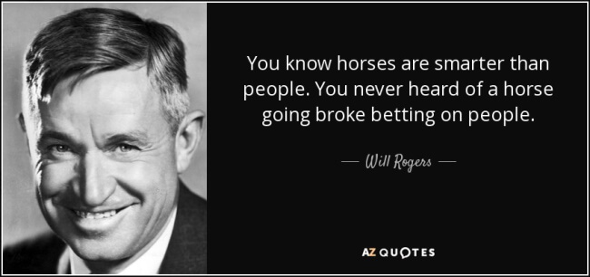 """""""You know, horses are smarter than people. You never heard of a horse going broke betting on people."""""""