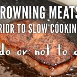 Browning meats prior to slow cooking – to do or not to do??