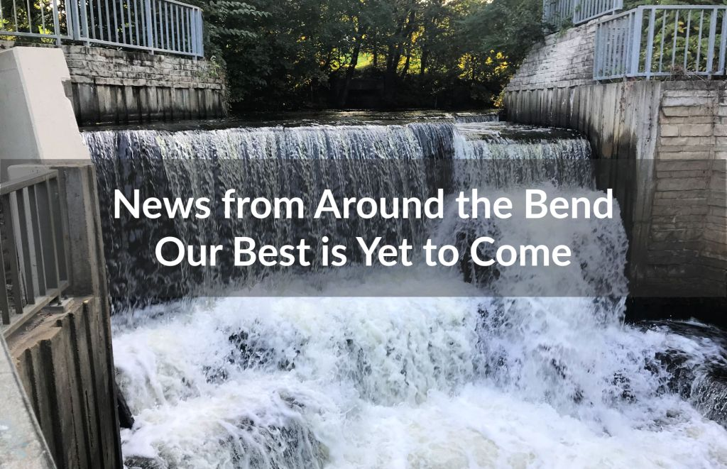 News from Around the Bend: Our Best is Yet to Come