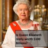 Is Queen Elizabeth really worth $100 Billions?