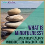 What Is Mindfulness? An Entrepreneur's Intro To Meditation