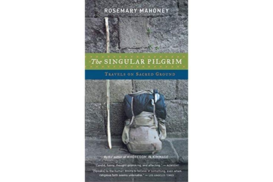 The Singular Pilgrim: Travels on Sacred Ground, Rosemary Mahoney.