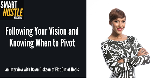 Following Your Vision & Knowing When to Pivot Small Biz Advice from Dawn Dickson of Flat Out of Heels