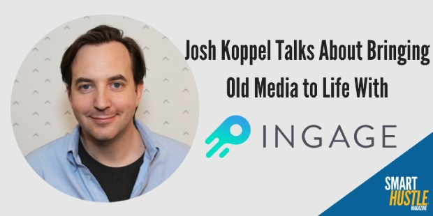 Josh Koppel Talks About Bringing Old Media to Life With Ingage