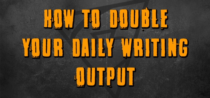 how to double your daily writing output