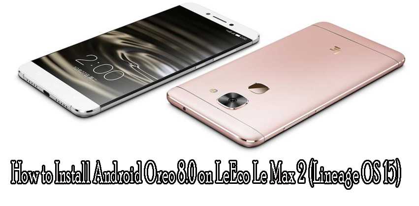 How to Install Android Oreo 8.0 on LeEco Le Max 2 (Lineage OS 15)