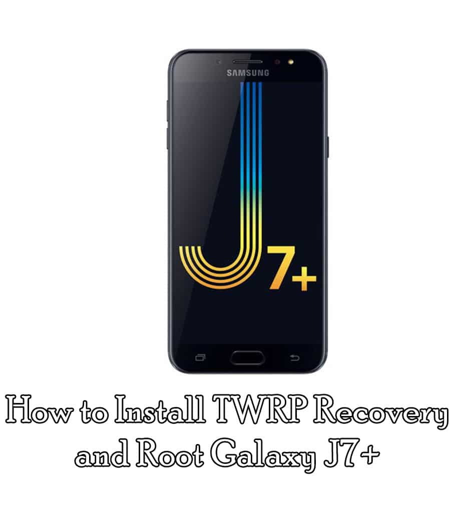 How to Install TWRP Recovery and Root Galaxy J7+