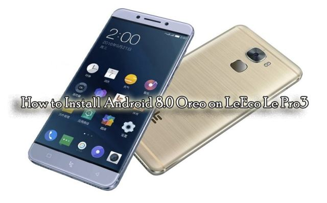 How to Install Android Oreo 8.0 on LeEco Le Pro 3 [Lineage OS 15 ROM]