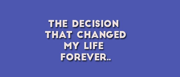 The Decision That Changed My Life Forever..