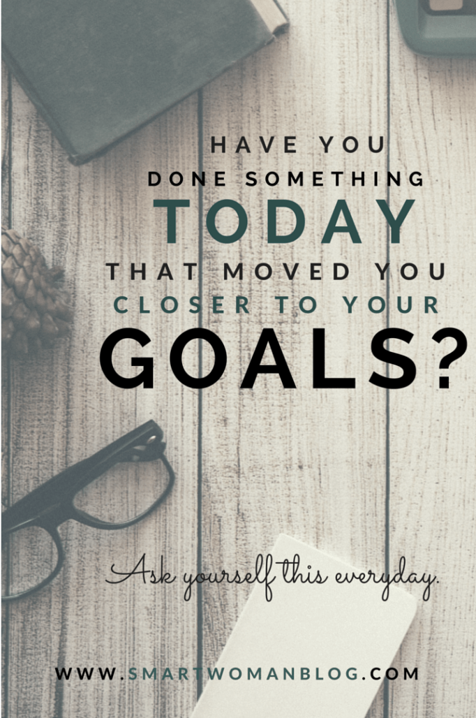 Have You Done Something Today That Moved You Closer To Your Goals?