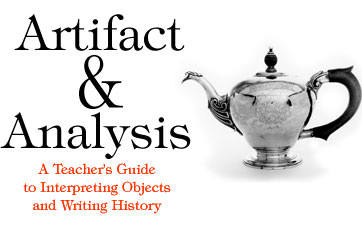 Artifact & Analysis: A Teacher's Guide to Interpreting Objects and Writing History