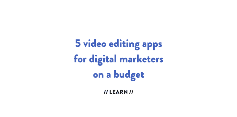5 video editing apps for digital marketers on a budget