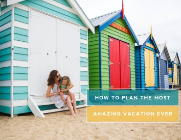 How to Plan The Most Amazing Vacation Ever