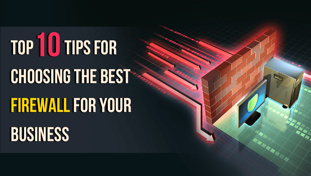 Top 10 Tips For Choosing The Best Firewall For Your Business