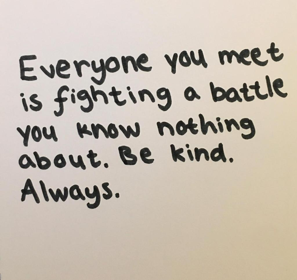 "kuvassa teksti, jossa lukee ""everyone youmeet is fighting a battle you know nothing about. Be kind. Always."""