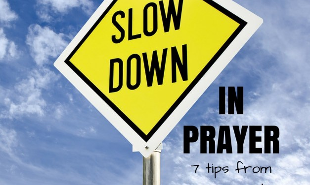7 Ways to Slow Down in Prayer