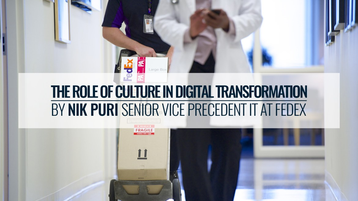 The Role Of Culture In Digital Transformation By Nik Puri – Senior Vice Precedent IT At FedEx
