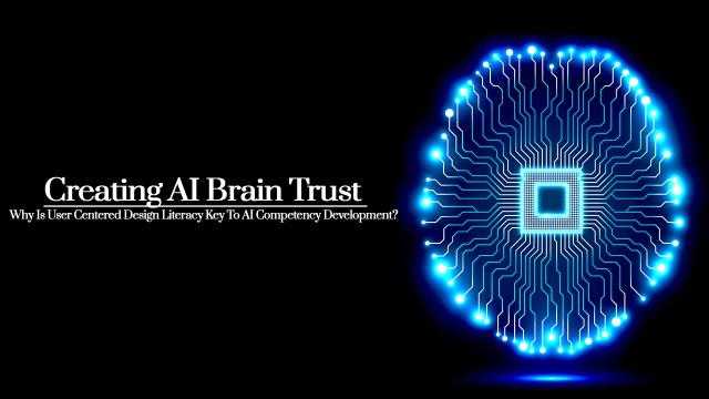 Creating AI Brain Trust | Why Is User-Centered Design Literacy Key To AI Competency Development?