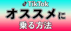 TikTok(ティックトック)のおすすめに乗る方法