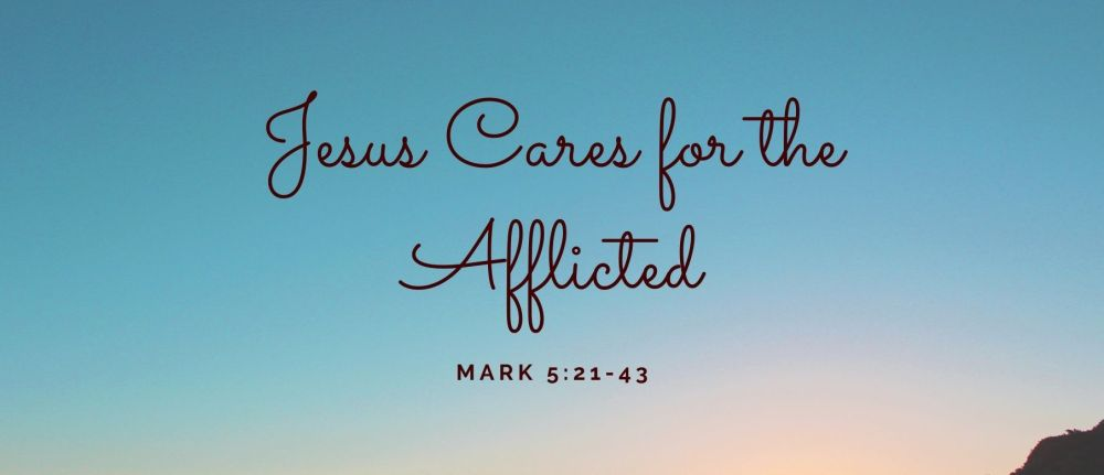 Jesus Cares for the Afflicted – Mark 5:21-43