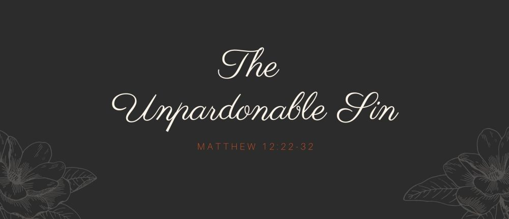 The Unpardonable Sin – Matthew 12:22-32