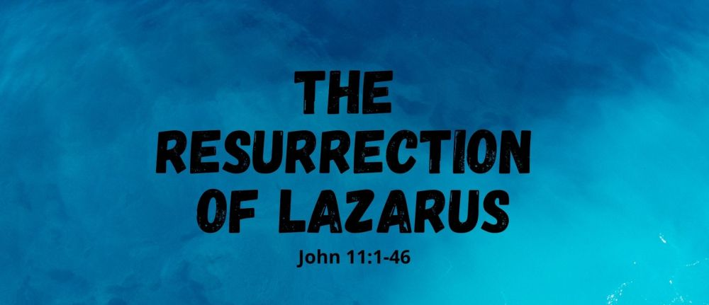 The Resurrection of Lazarus – John 11:1-46