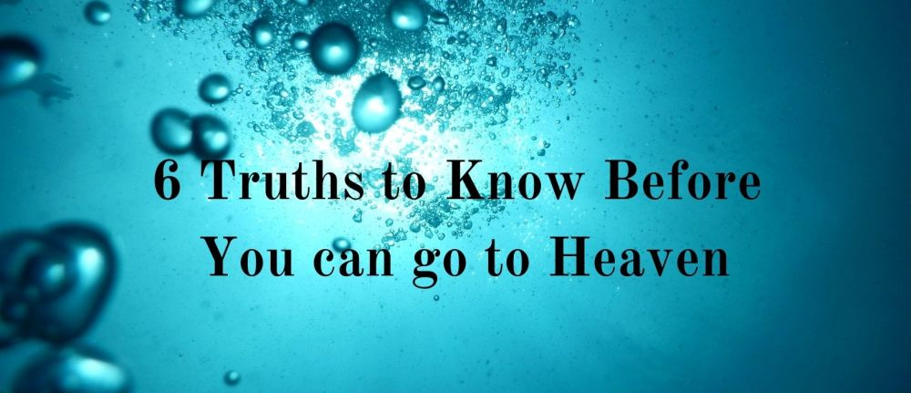 6 Truths to Know Before You can go to Heaven