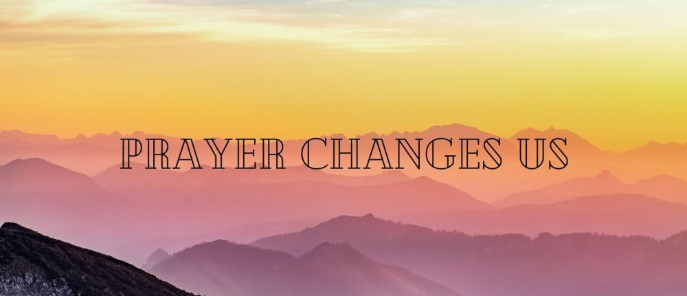 Prayer Changes Us