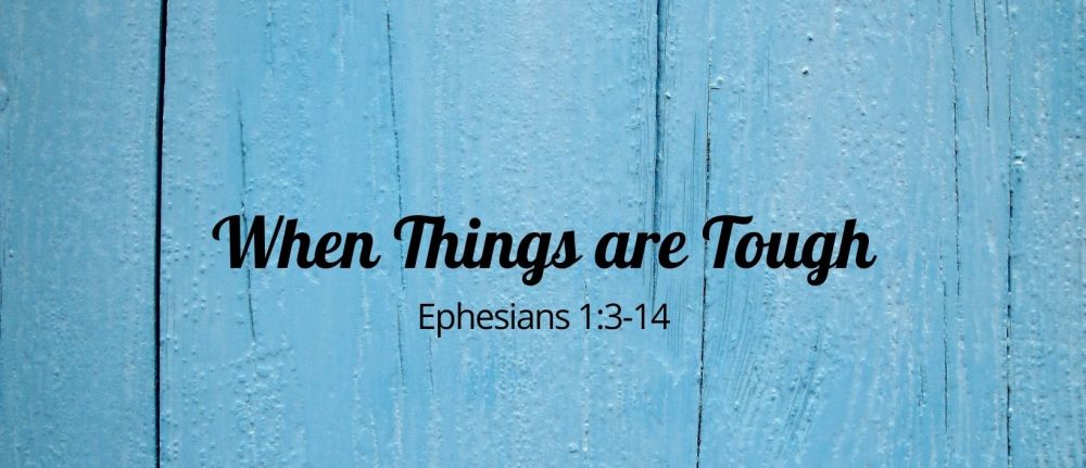 When Things are Tough – Ephesians 1:3-14