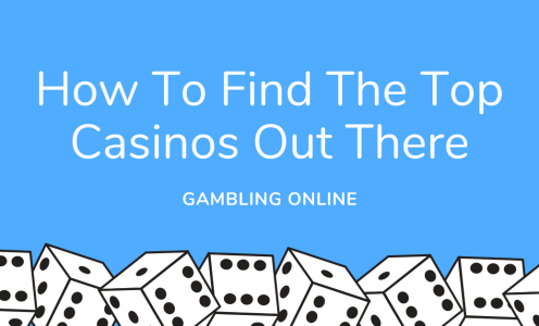 Gambling Online: How To Find The Top Casinos Out There