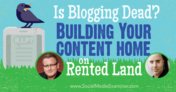 Is Blogging Dead? Building Your Content Home on Rented Land