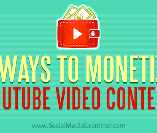Ways To Monetize Youtube Video Content By Dorothy Cheng On Social Media Examiner