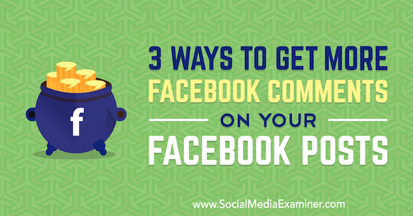 3 Ways to Get More Facebook Comments on Your Facebook Posts by Ann Smarty on Social Media Examiner.
